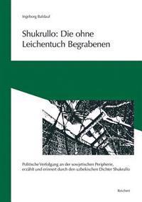 Shukrullo: Die Ohne Leichentuch Begrabenen: 'Politische Verfolgung an Der Sowjetischen Peripherie, Erzahlt Und Erinnert Durch Den Uzbekischen Dichter