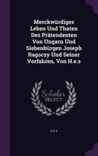 Merckwurdiges Leben Und Thaten Des Pratendenten Von Ungarn Und Siebenburgen Joseph Ragoczy Und Seiner Vorfahren, Von H.E.S