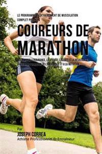 Le Programme D'Entrainement de Musculation Complet Pour Les Coureurs de Marathon: Developper L'Endurance, La Vitesse, L'Agilite Et La Resistance Grace