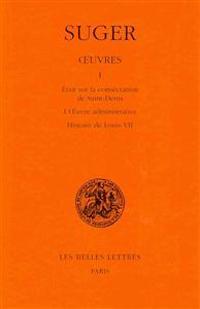 Oeuvres: Tome I: Memoire Sur La Consecration de Saint-Denis - L'Oeuvre Administrative - Histoire de Louis VII