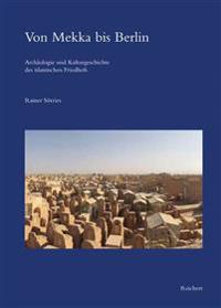 Von Mekka Bis Berlin: Archaologie Und Kulturgeschichte Des Islamischen Friedhofs