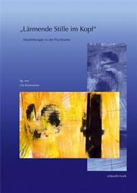 Larmende Stille Im Kopf: Musiktherapie in Der Psychiatrie. 14. Musiktherapietagung Am Freien Musikzentrum Munchen E. V. (4. Bis 5. Marz 2006)