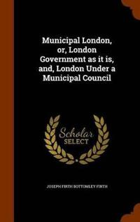 Municipal London, Or, London Government as It Is, And, London Under a Municipal Council