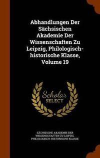 Abhandlungen Der Sachsischen Akademie Der Wissenschaften Zu Leipzig, Philologisch-Historische Klasse, Volume 19