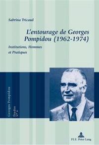 L'Entourage de Georges Pompidou (1962-1974): Institutions, Hommes Et Pratiques