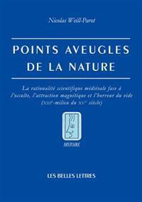 Points Aveugles de La Nature: La Rationalite Scientifique Medievale Face A L'Occulte, L'Attraction Magnetique Et L'Horreur Du Vide (Xiiie-Milieu Du