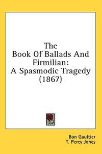 The Book Of Ballads And Firmilian: A Spasmodic Tragedy (1867)