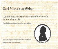 Carl Maria Von Weber. ...Wenn Ich Keine Oper Unter Den Fausten Habe Ist Mir Nicht Wohl: Eine Dokumentation Zum Opernschaffen