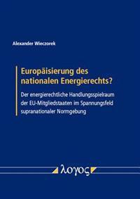 Europaisierung Des Nationalen Energierechts?: Der Energierechtliche Handlungsspielraum Der Eu-Mitgliedstaaten Im Spannungsfeld Supranationaler Normgeb