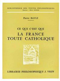 Pierre Bayle: Ce Que C'Est Que La France Toute Catholique Sous Le Regne de Louis Le Grand