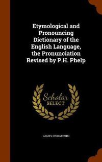 Etymological and Pronouncing Dictionary of the English Language, the Pronunciation Revised by P.H. Phelp