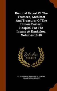 Biennial Report of the Trustees, Architect and Treasurer of the Illinois Eastern Hospital for the Insane at Kankakee, Volumes 10-18