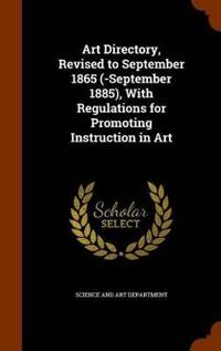 Art Directory, Revised to September 1865 (-September 1885), with Regulations for Promoting Instruction in Art