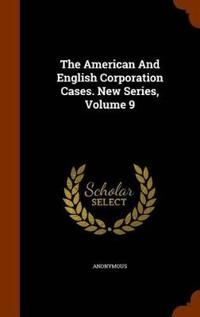 The American and English Corporation Cases. New Series, Volume 9