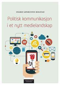 Politisk kommunikasjon i et nytt medielandskap - Ingrid Lønrusten Rogstad pdf epub