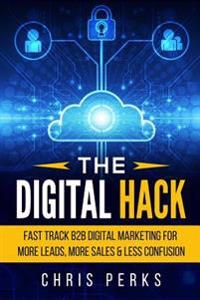 The Digital Hack: Fast Track B2B Digital Marketing for More Leads, More Sales & Less Confusion
