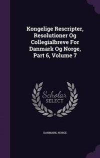 Kongelige Rescripter, Resolutioner Og Collegialbreve for Danmark Og Norge, Part 6, Volume 7