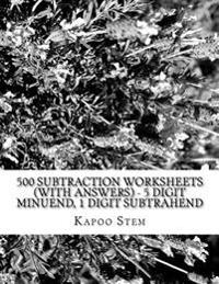 500 Subtraction Worksheets (with Answers) - 5 Digit Minuend, 1 Digit Subtrahend: Maths Practice Workbook