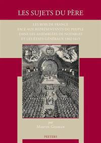 Les Sujets Du Pere: Les Rois de France Face Aux Representants Du Peuple Dans Les Assemblees de Notables Et Les Etats Generaux 1302-1615