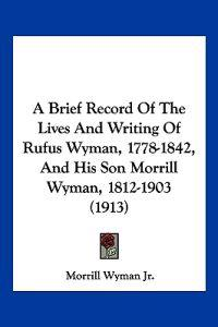 A Brief Record of the Lives and Writing of Rufus Wyman, 1778-1842, and His Son Morrill Wyman, 1812-1903
