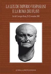 La Lex de Imperio Vespasiani E La Roma Dei Flavi: Atti del Convegno, Roma, 20-22 Novembre 2008