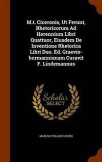 M.T. Ciceronis, UT Ferunt, Rhetoricorum Ad Herennium Libri Quattuor, Eiusdem de Inventione Rhetorica Libri Duo. Ed. Graevio-Burmannianam Curavit F. Lindemannus
