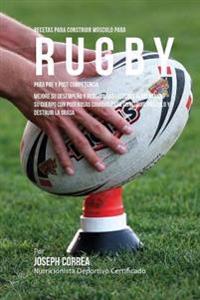 Recetas Para Construir Musculo Para Rugby, Para Pre y Post Competencia: Mejore Su Desempeno y Reduzca Las Lesiones Alimentando Su Cuerpo Con Poderosas