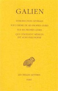 Galien, Oeuvres: T. I: Introduction Generale Sur L'Ordre de Ses Propres Livres. Sur Ses Propres Livres - Que L'Excellent Medecin Est Au