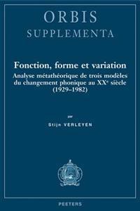 Fonction, Forme Et Variation: Analyse Metatheorique de Trois Modeles Du Changement Phonique Au Xxe Siecle (1929-1982)