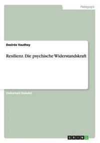 Resilienz. Die Psychische Widerstandskraft