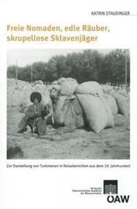 Freie Nomaden, Edle Rauber, Skrupellose Sklavenjager: Zur Darstellung Der Turkmenen in Reiseberichten Aus Dem 19. Jahrhundert