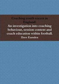 Coaching Youth Soccer in England: an Investigation into Coaching Behaviour, Session Content and Coach Education Within Football.