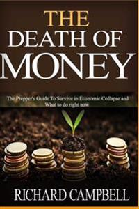 The Death of Money: The Death of Money and Prepper. Preppers Guide to Safe Survival in Economic Collapse (Dollar Collapse, Prepping, Off G
