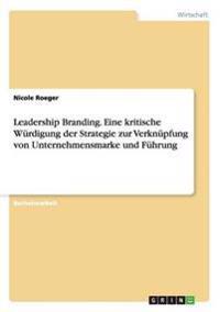 Leadership Branding. Eine Kritische Wurdigung Der Strategie Zur Verknupfung Von Unternehmensmarke Und Fuhrung
