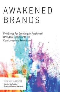 Awakened Brand: Five Steps for Creating an Awakened Brand by Tapping Into the Consciousness Revolution