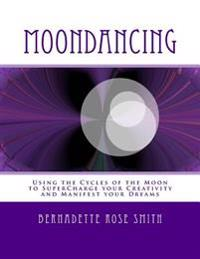 Moondancing: Using the Cycles of the Moon to Supercharge Your Creativity and Manifest Your Dreams
