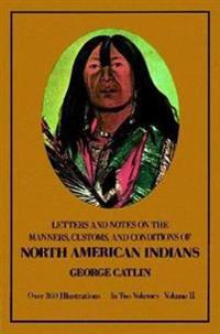 Letters and Notes on the Manners, Customs, and Conditions of the North American Indians