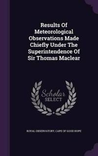 Results of Meteorological Observations Made Chiefly Under the Superintendence of Sir Thomas Maclear