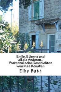 Emile, Etienne Und All Die Anderen..: Provenzalische Geschichten Vom Mas Roustan