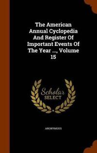 The American Annual Cyclopedia and Register of Important Events of the Year ..., Volume 15