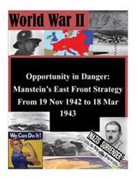 Opportunity in Danger: Manstein's East Front Strategy from 19 Nov 1942 to 18 Mar 1943