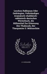 Leschon Rabbanan Oder Gedrangtes, Vollstandiges Aramaisch-Chaldaisch-Rabbinisch-Deutsches Worterbuch, ALS Hilfsmittel Zur Erlernung Des Thalmuds, Der Thargumim U. Midraschim