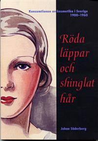Röda läppar och shinglat hår - Konsumtionen av kosmetika i Sverige 1900-1960