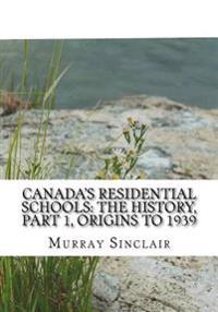 Canada?s Residential Schools: The History, Part 1, Origins to 1939: The Final Report of the Truth and Reconciliation Commission of Canada, Volume 1