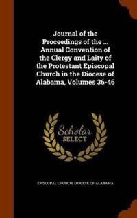 Journal of the Proceedings of the ... Annual Convention of the Clergy and Laity of the Protestant Episcopal Church in the Diocese of Alabama, Volumes 36-46
