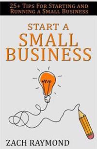 Start a Small Business: 25+ Tips for Starting and Running a Small Business Successfully