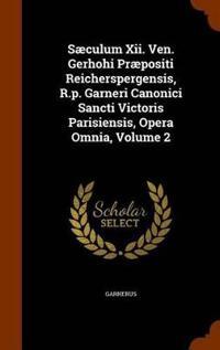 Saeculum XII. Ven. Gerhohi Praepositi Reicherspergensis, R.P. Garneri Canonici Sancti Victoris Parisiensis, Opera Omnia, Volume 2