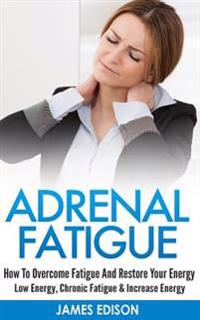 Adrenal Fatigue: How to Overcome Fatigue and Restore Your Energy - Low Energy, Chronic Fatigue & Increase Energy