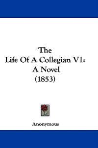 The Life Of A Collegian V1: A Novel (1853)