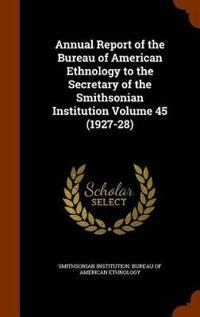 Annual Report of the Bureau of American Ethnology to the Secretary of the Smithsonian Institution Volume 45 (1927-28)